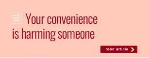 Your convenience is harming someone
